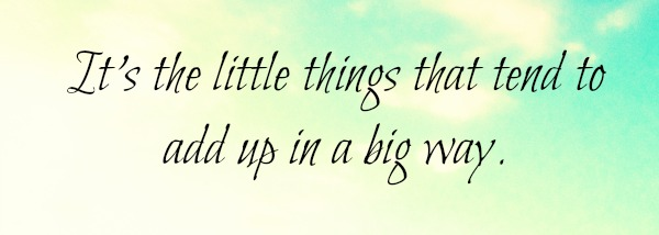 its-the-little-things-that-tend-to-add-up-in-a-big-way