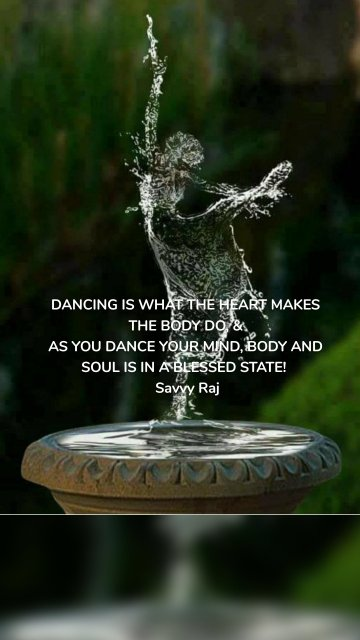 DANCING IS WHAT THE HEART MAKES THE BODY DO, & AS YOU DANCE YOUR MIND, BODY AND SOUL IS IN A BLESSED STATE! Savvy Raj
